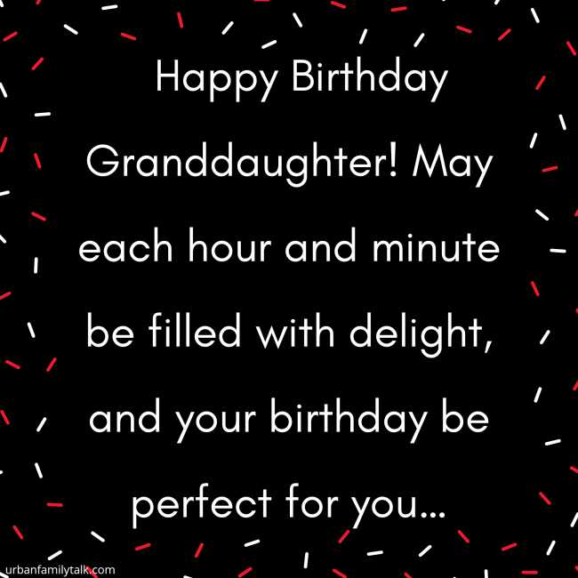 Happy Birthday Granddaughter! May each hour and minute be filled with delight, and your birthday be perfect for you…