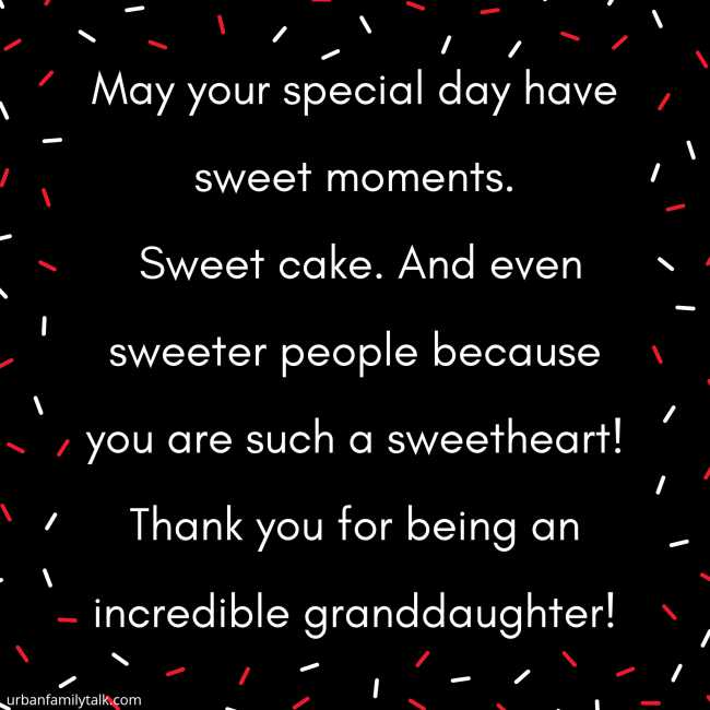 May your special day have sweet moments. Sweet cake. And even sweeter people because you are such a sweetheart! Thank you for being an incredible granddaughter!