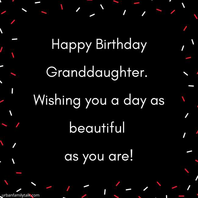 Happy Birthday Granddaughter. Wishing you a day as beautiful as you are!