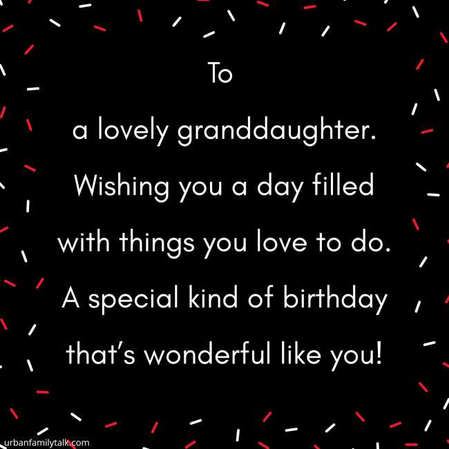 To a lovely granddaughter. Wishing you a day filled with things you love to do. A special kind of birthday that's wonderful like you!
