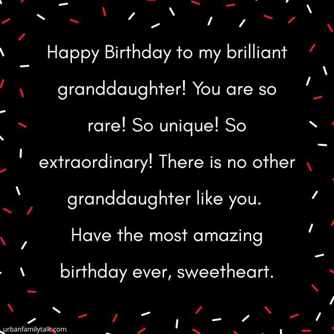 Happy Birthday to my brilliant granddaughter! You are so rare! So unique! So extraordinary! There is no other granddaughter like you. Have the most amazing birthday ever, sweetheart.