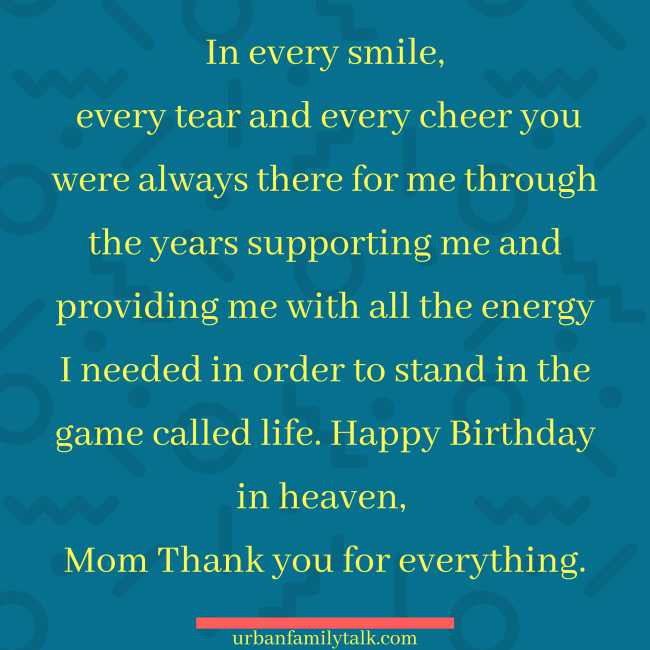 In every smile, every tear and every cheer you were always there for me through the years supporting me and providing me with all the energy I needed in order to stand in the game called life. Happy Birthday in heaven, Mom Thank you for everything.