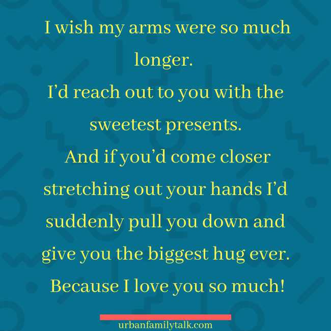 I wish my arms were so much longer. I'd reach out to you with the sweetest presents. And if you'd come closer stretching out your hands I'd suddenly pull you down and give you the biggest hug ever. Because I love you so much!