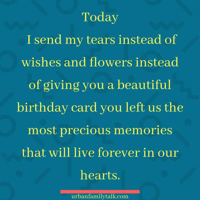 Today I send my tears instead of wishes and flowers instead of giving you a beautiful birthday card you left us the most precious memories that will live forever in our hearts.