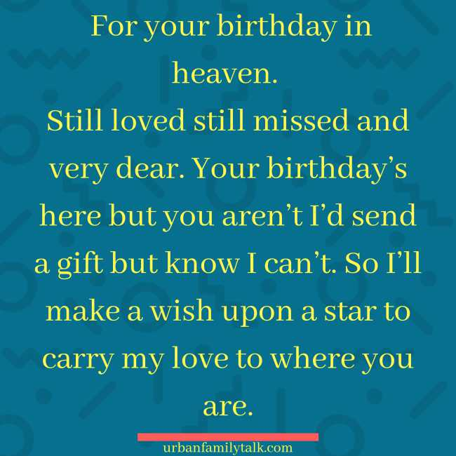 For your birthday in heaven. Still loved still missed and very dear. Your birthday's here but you aren't I'd send a gift but know I can't. So I'll make a wish upon a star to carry my love to where you are.