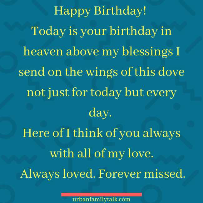 Happy Birthday! Today is your birthday in heaven above my blessings I send on the wings of this dove not just for today but every day. Here of I think of you always with all of my love. Always loved. Forever missed.