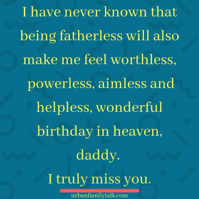 I have never known that being fatherless will also make me feel worthless, powerless, aimless and helpless, wonderful birthday in heaven, daddy. I truly miss you.