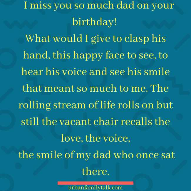 I miss you so much dad on your birthday! What would I give to clasp his hand, this happy face to see, to hear his voice and see his smile that meant so much to me. The rolling stream of life rolls on but still the vacant chair recalls the love, the voice, the smile of my dad who once sat there.