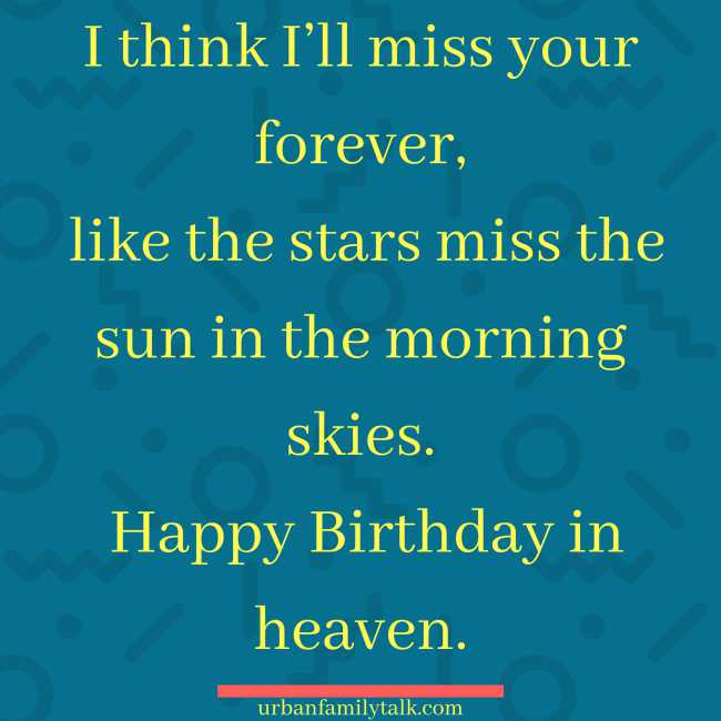 I think I'll miss your forever, like the stars miss the sun in the morning skies. Happy Birthday in heaven.