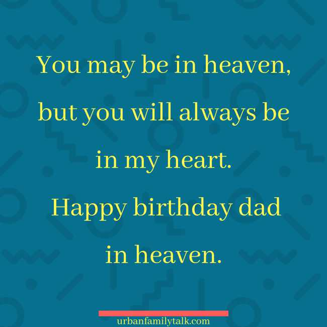 You may be in heaven, but you will always be in my heart. Happy birthday dad in heaven.