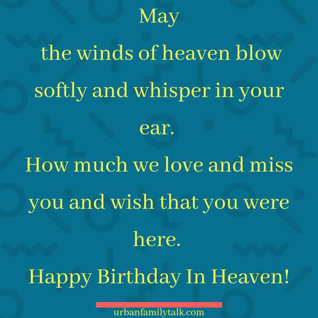 May the winds of heaven blow softly and whisper in your ear. How much we love and miss you and wish that you were here. Happy Birthday In Heaven!