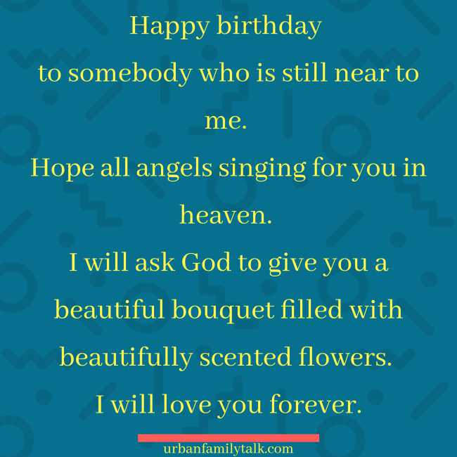 Happy birthday to somebody who is still near to me. Hope all angels singing for you in heaven. I will ask God to give you a beautiful bouquet filled with beautifully scented flowers. I will love you forever.