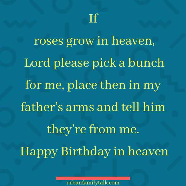 If roses grow in heaven, Lord please pick a bunch for me, place then in my father's arms and tell him they're from me. Happy Birthday in heaven