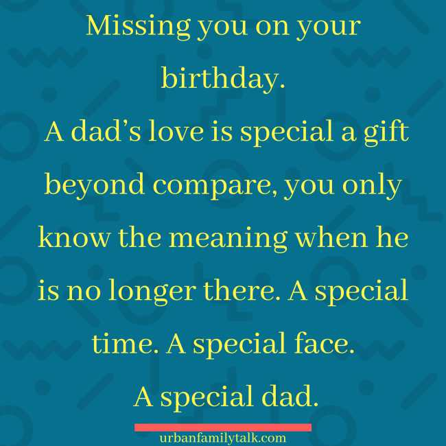 Missing you on your birthday. A dad's love is special a gift beyond compare, you only know the meaning when he is no longer there. A special time. A special face. A special dad.