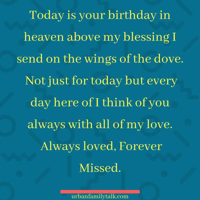 Today is your birthday in heaven above my blessing I send on the wings of the dove. Not just for today but everyday here of I think of you always with all of my love. Always loved, Forever Missed.