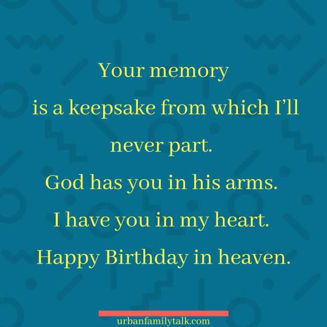 Your memory is a keepsake from which I'll never part. God has you in his arms. I have you in my heart. Happy Birthday in heaven.