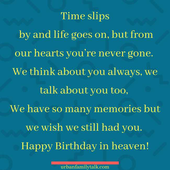 Time slips by and life goes on, but from our hearts you're never gone. We think about you always, we talk about you too, We have so many memories but we wish we still had you. Happy Birthday in heaven!
