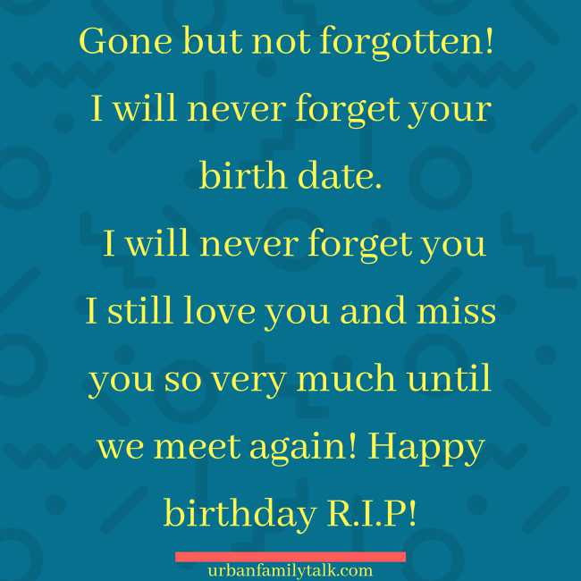 Gone but not forgotten! I will never forget your birth date. I will never forget you I still love you and miss you so very much until we meet again! Happy birthday R.I.P!