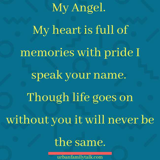 My Angel. My heart is full of memories with pride I speak your name. Though life goes on without you it will never be the same.