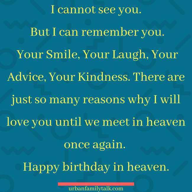 I cannot see you. But I can remember you. Your Smile, Your Laugh, Your Advice, Your Kindness. There are just so many reasons why I will love you until we meet in heaven once again. Happy birthday in heaven.