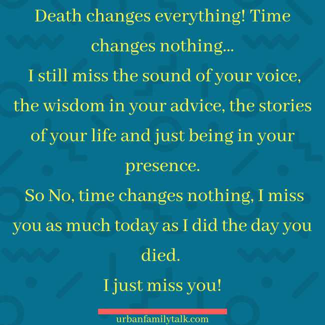 Death changes everything! Time changes nothing… I still miss the sound of your voice, the wisdom in your advice, the stories of your life and just being in your presence. So No, time changes nothing, I miss you as much today as I did the day you died. I just miss you!