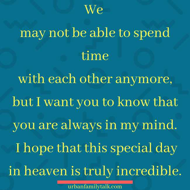 We may not be able to spend time with each other anymore, but I want you to know that you are always in my mind. I hope that this special day in heaven is truly incredible.