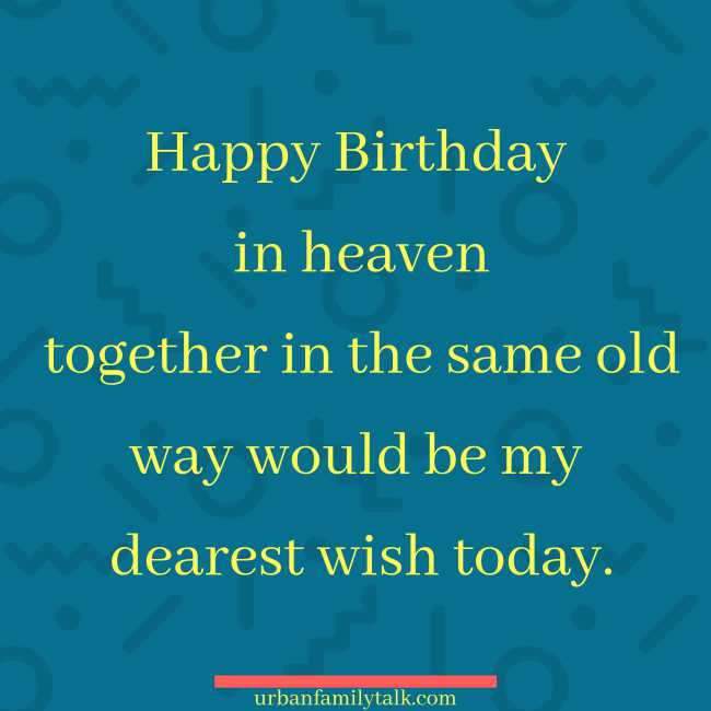 Happy Birthday in heaven together in the same old way would be my dearest wish today.