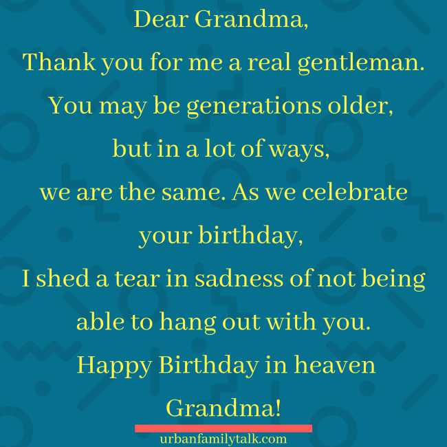 Dear Grandma, Thank you for making me a real gentleman. You may be generations older, but in a lot of ways, we are the same. As we celebrate your birthday, I shed a tear in sadness of not being able to hang out with you. Happy Birthday in heaven Grandma!