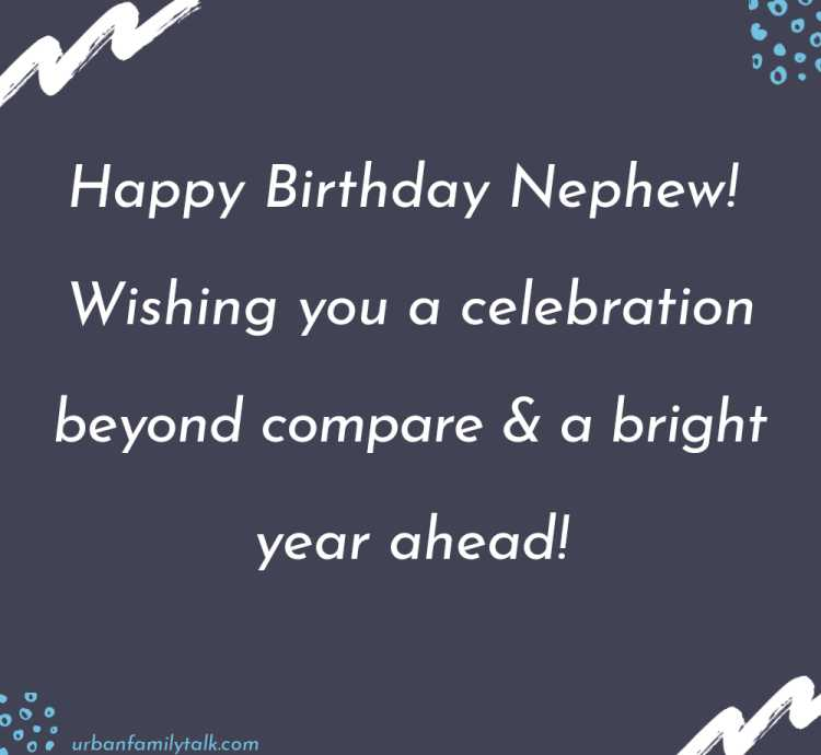 Happy Birthday Nephew! Wishing you a celebration beyond compare & a bright year ahead!