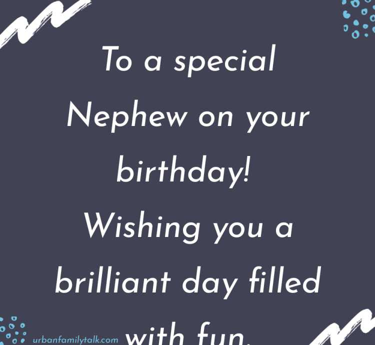 To a special Nephew on your birthday! Wishing you a brilliant day filled with fun.