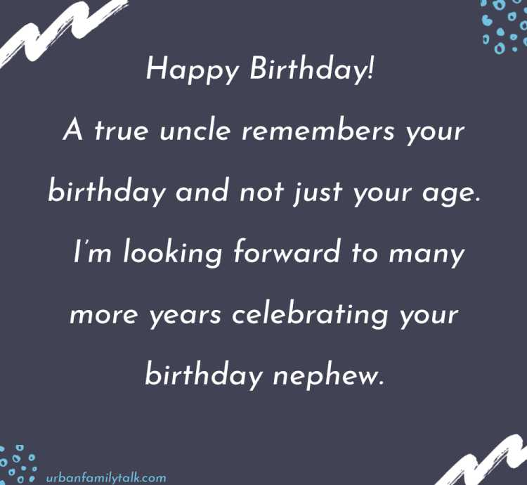 Happy Birthday! A true uncle remembers your birthday and not just your age. I'm looking forward to many more years celebrating your birthday nephew.