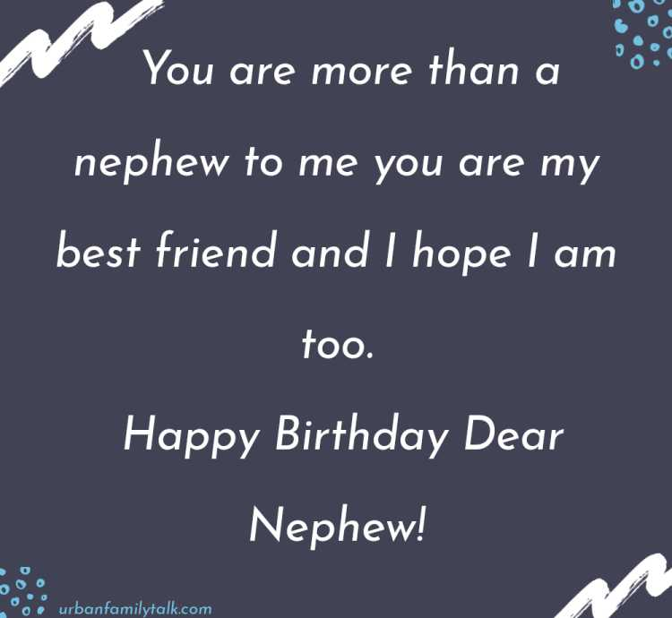 You are more than a nephew to me you are my best friend and I hope I am too. Happy Birthday Dear Nephew!