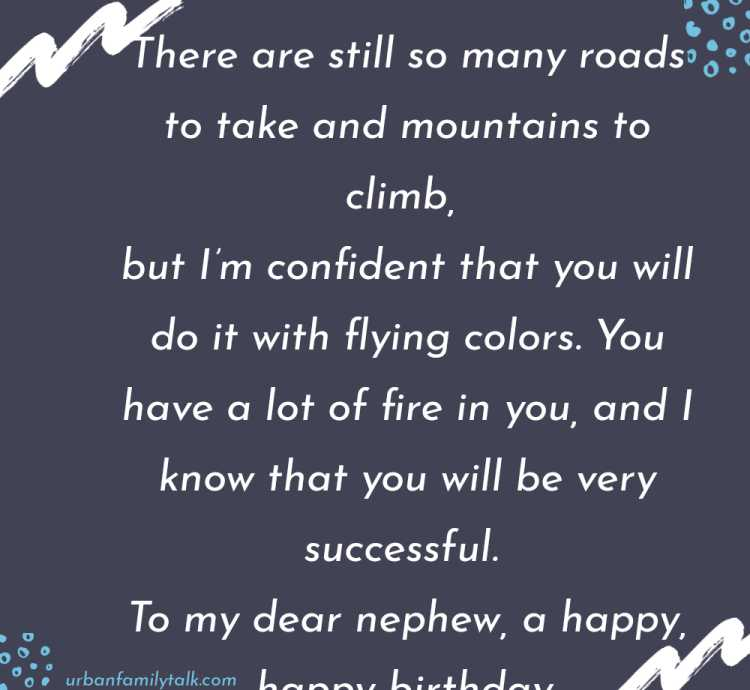 There are still so many roads to take and mountains to climb, but I'm confident that you will do it with flying colors. You have a lot of fire in you, and I know that you will be very successful. To my dear nephew, a happy, happy birthday.