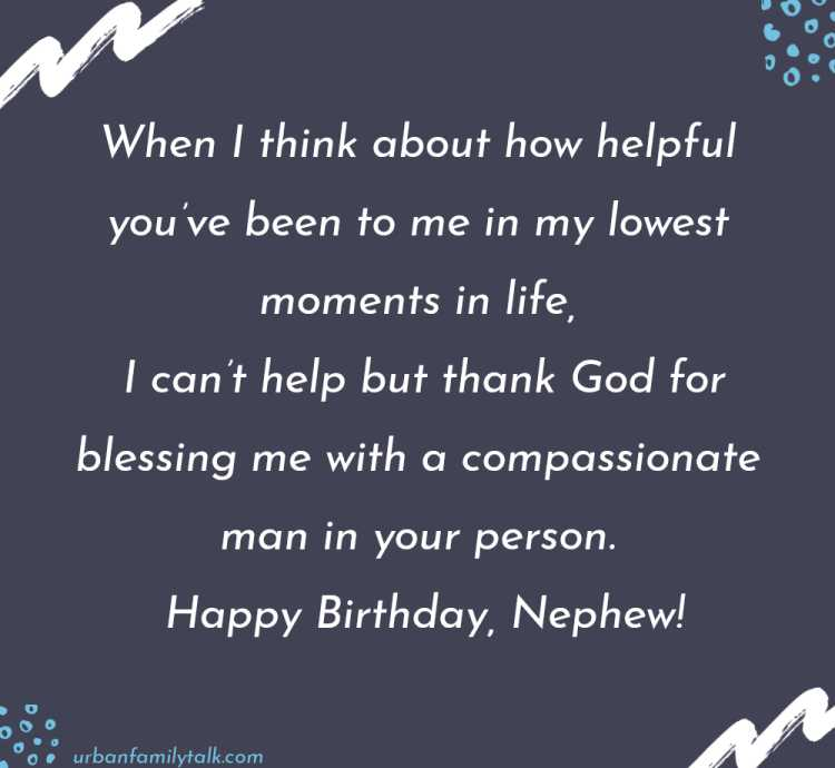 When I think about how helpful you've been to me in my lowest moments in life, I can't help but thank God for blessing me with a compassionate man in your person. Happy Birthday, Nephew!