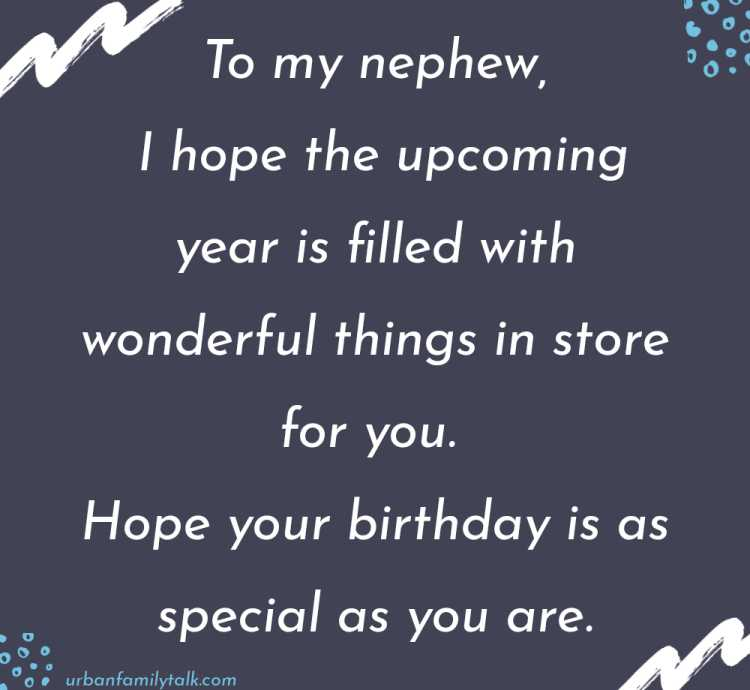 To my nephew, I hope the upcoming year is filled with wonderful things in store for you. Hope your birthday is as special as you are.