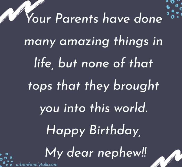 Your Parents have done many amazing things in life, but none of that tops that they brought you into this world. Happy Birthday, My dear nephew!!