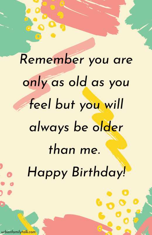 Remember you are only as old as you feel but you will always be older than me. Happy Birthday!