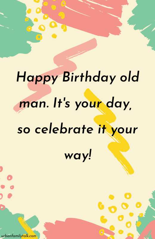 Happy Birthday old man. It's your day, so celebrate it your way!