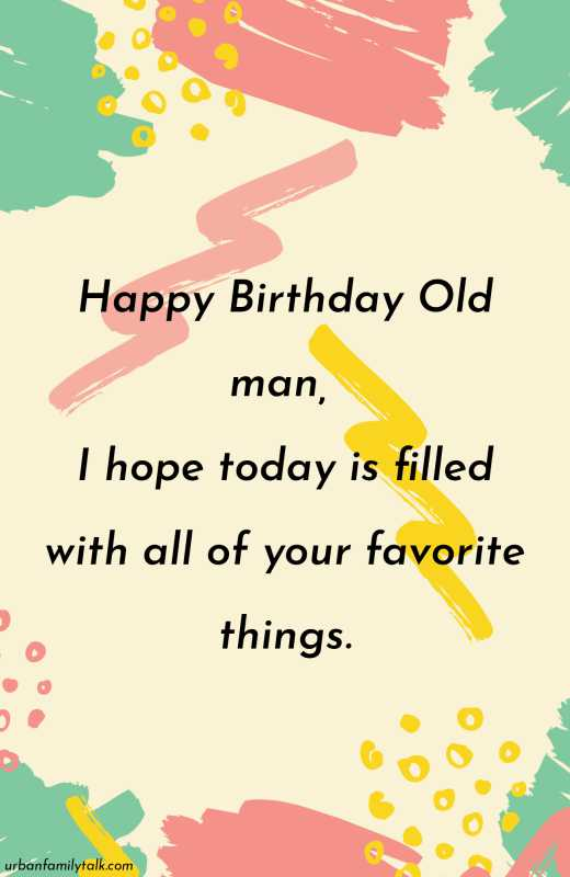I Hope your special day brings you all that your heart desires, I'm wishing you a day full of pleasant surprises. Happy Birthday Old Man!