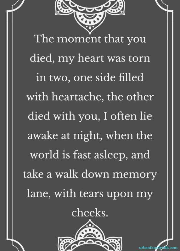 The moment that you died, my heart was torn in two, one side filled with heartache, the other died with you, I often lie awake at night, when the world is fast asleep, and take a walk down memory lane, with tears upon my cheeks.