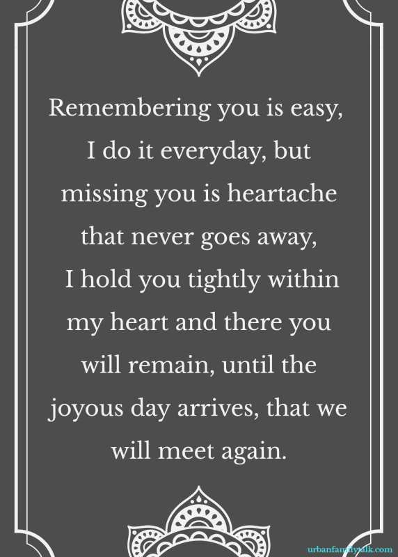 Remembering you is easy, I do it everyday, but missing you is heartache that never goes away, I hold you tightly within my heart and there you will remain, until the joyous day arrives, that we will meet again.