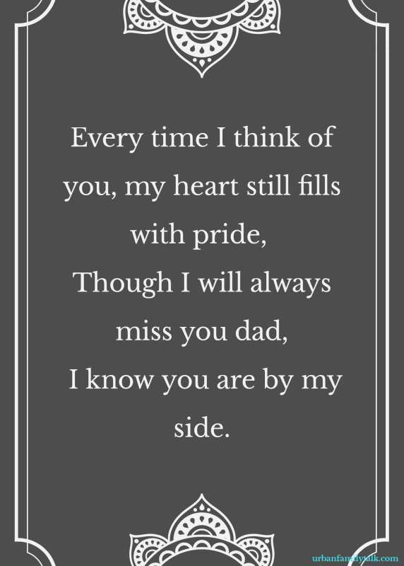 Every time I think of you, my heart still fills with pride, Though I will always miss you dad, I know you are by my side.