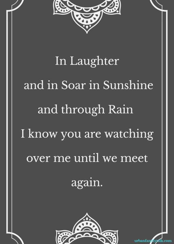 In Laughter and in Soar in Sunshine and through Rain I know you are watching over me until we meet again.