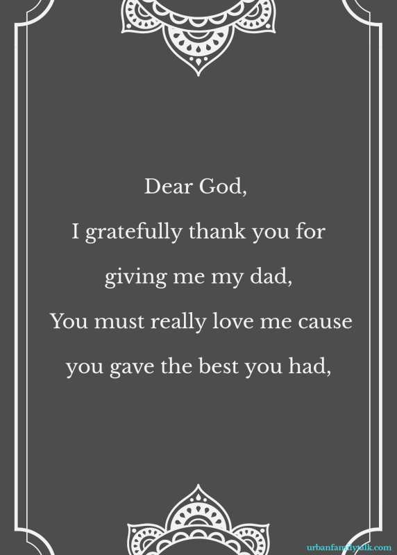 Dear God, I gratefully thank you for giving me my dad, You must really love me cause you gave the best you had,