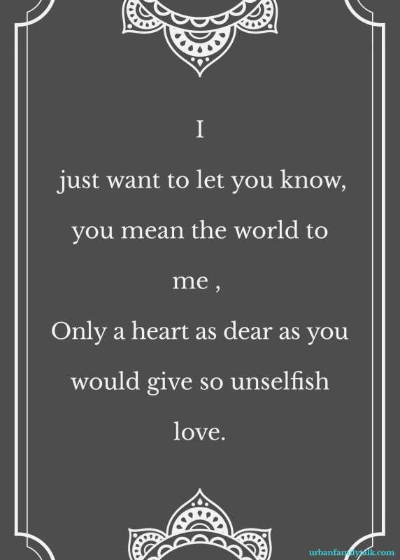 I just want to let you know, you mean the world to me , Only a heart as dear as you would give so unselfish love.