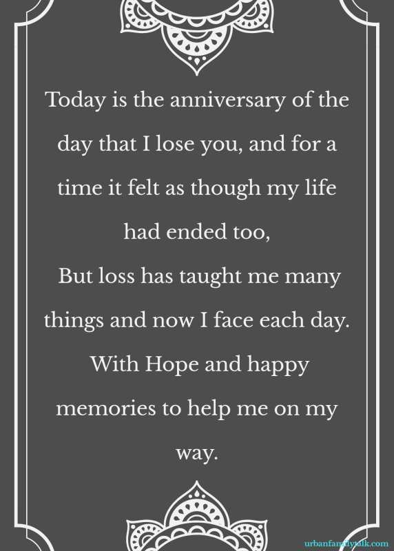 Today is the anniversary of the day that I lose you, and for a time it felt as though my life had ended too, But loss has taught me many things and now I face each day. With Hope and happy memories to help me on my way.