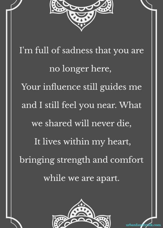 I'm full of sadness that you are no longer here, Your influence still guides me and I still feel you near. What we shared will never die, It lives within my heart, bringing strength and comfort while we are apart.