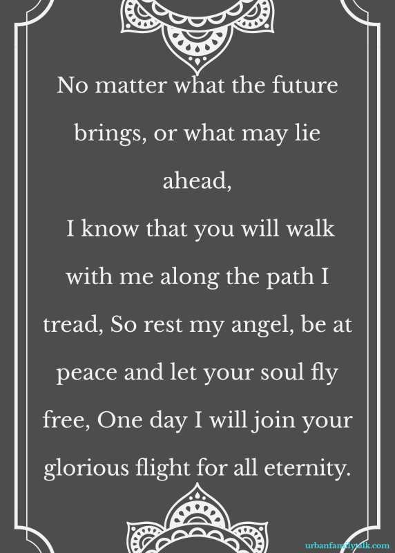 No matter what the future brings, or what may lie ahead, I know that you will walk with me along the path I tread, So rest my angel, be at peace and let your soul fly free, One day I will join your glorious flight for all eternity.