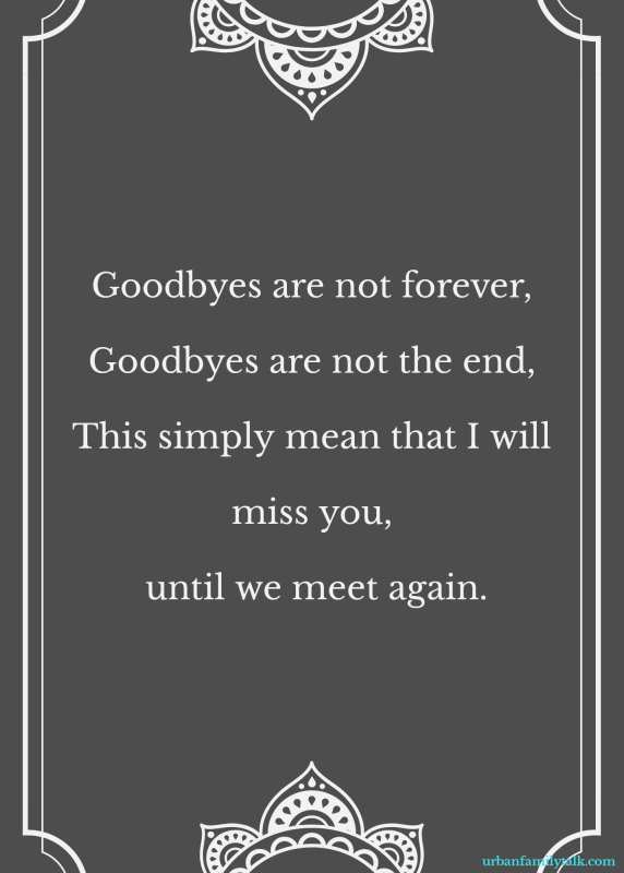 Goodbyes are not forever, Goodbyes are not the end, This simply mean that I will miss you, until we meet again.