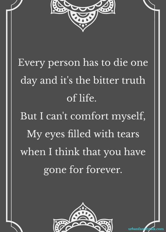 Every person has to die one day and it's the bitter truth of life. But I can't comfort myself, My eyes filled with tears when I think that you have gone for forever.